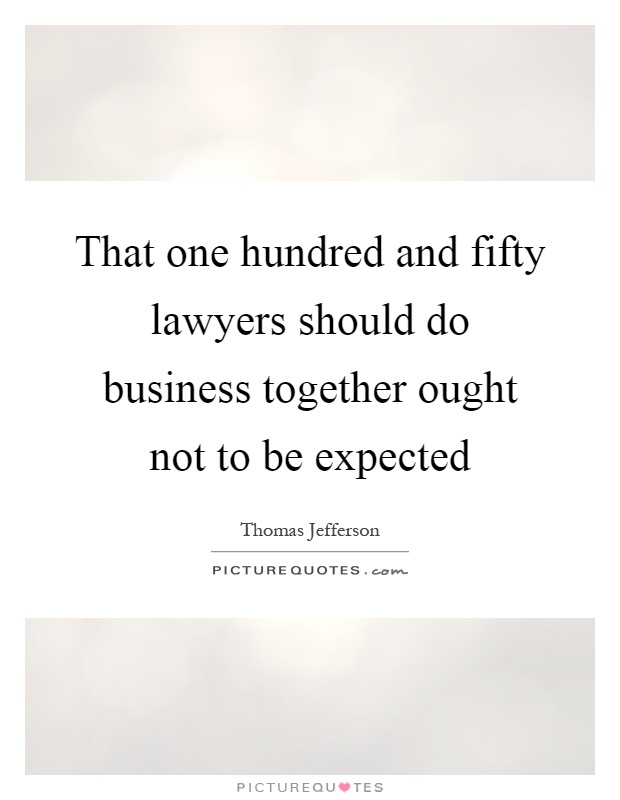 That one hundred and fifty lawyers should do business together ought not to be expected Picture Quote #1