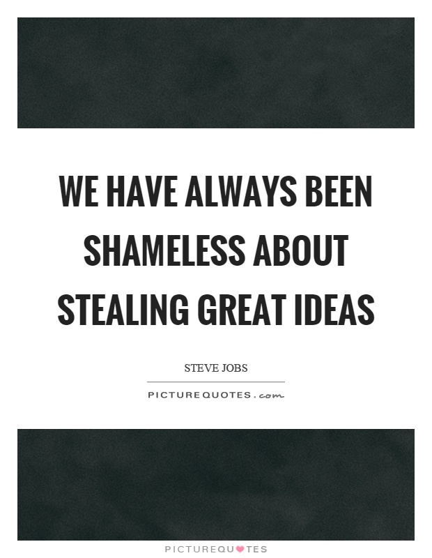 We have always been shameless about stealing great ideas Picture Quote #1
