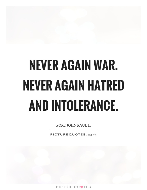 Never again war. Never again hatred and intolerance Picture Quote #1
