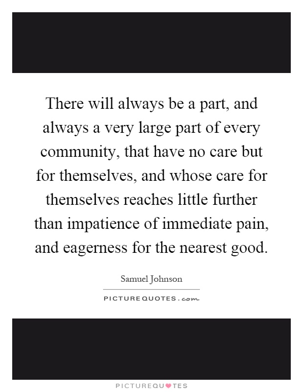 There will always be a part, and always a very large part of every community, that have no care but for themselves, and whose care for themselves reaches little further than impatience of immediate pain, and eagerness for the nearest good Picture Quote #1