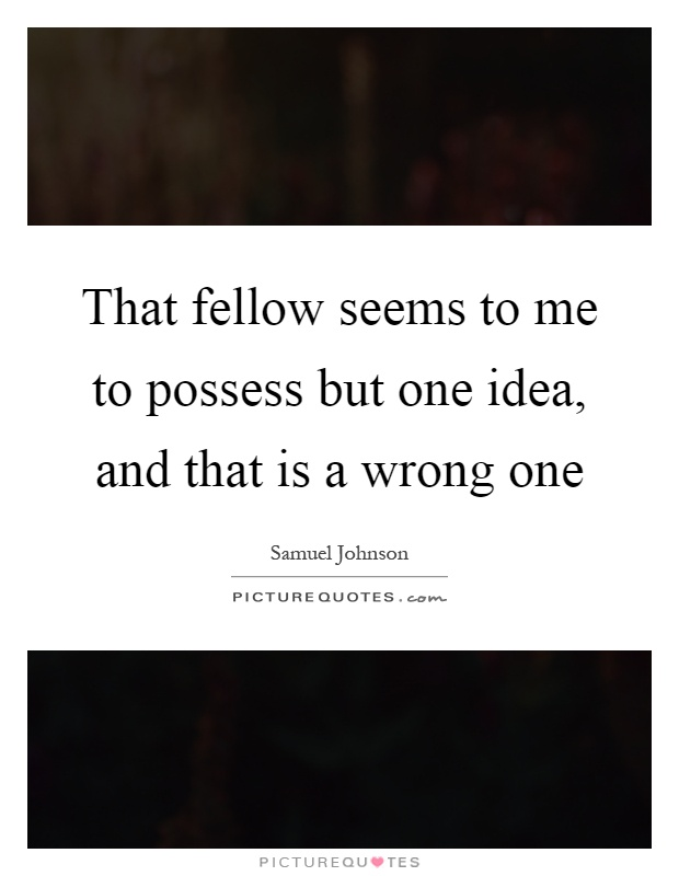 That fellow seems to me to possess but one idea, and that is a wrong one Picture Quote #1