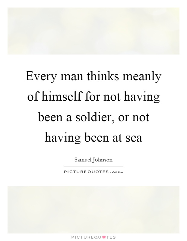 Every man thinks meanly of himself for not having been a soldier, or not having been at sea Picture Quote #1