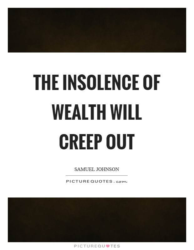 The insolence of wealth will creep out Picture Quote #1