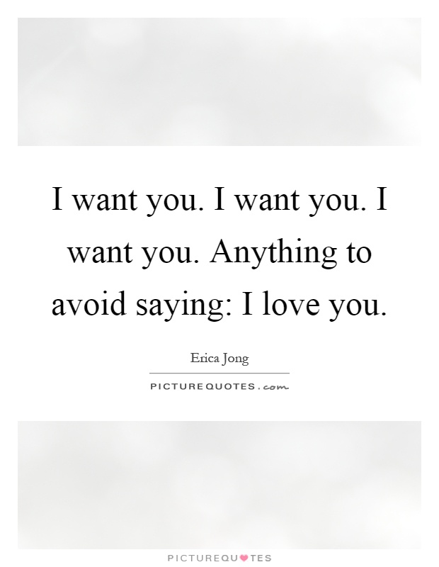 I want you. I want you. I want you. Anything to avoid saying: I love you Picture Quote #1