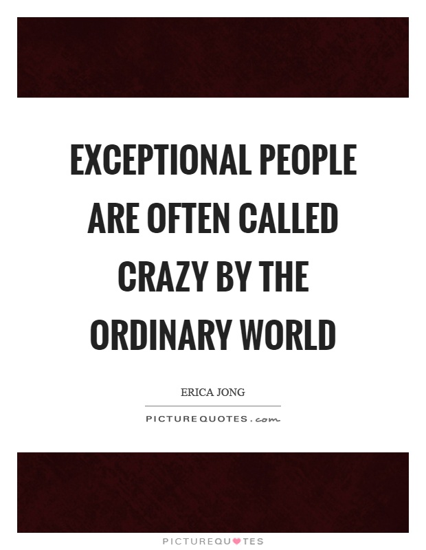 Exceptional people are often called crazy by the ordinary world Picture Quote #1