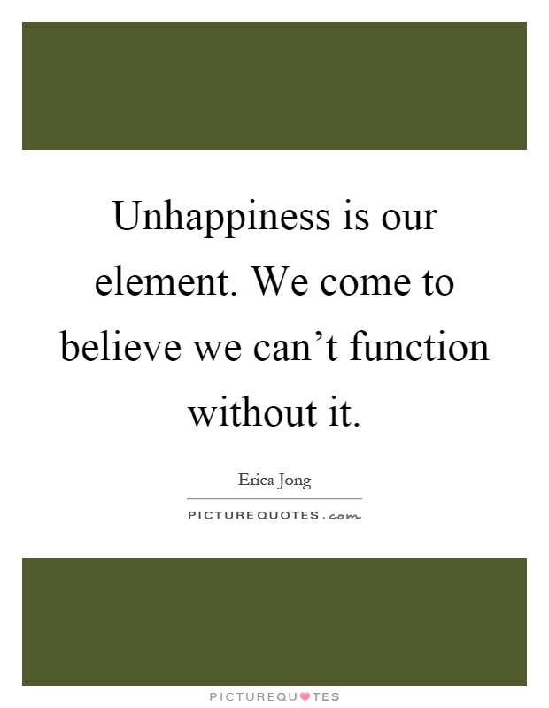 Unhappiness is our element. We come to believe we can't function without it Picture Quote #1
