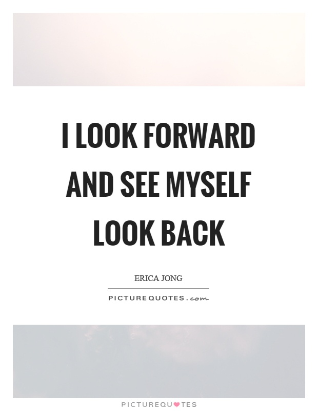 I look forward and see myself look back Picture Quote #1