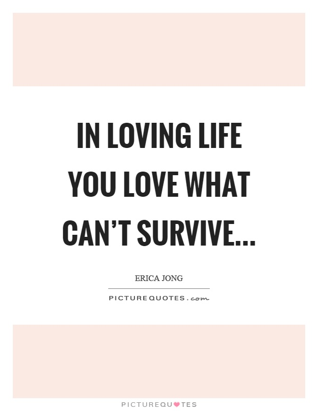 In loving life you love what can't survive Picture Quote #1
