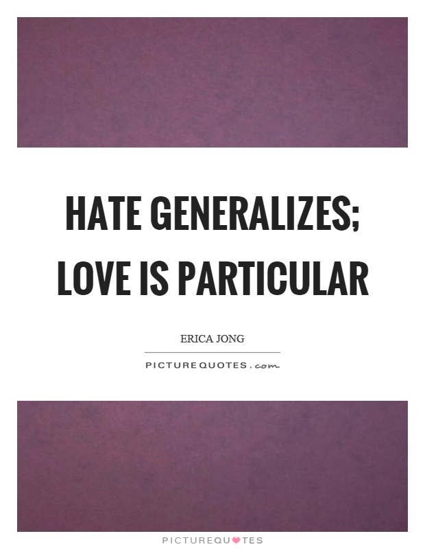 Hate generalizes; love is particular Picture Quote #1