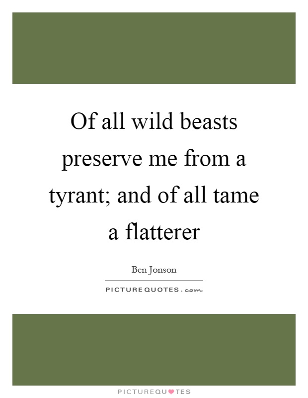 Of all wild beasts preserve me from a tyrant; and of all tame a flatterer Picture Quote #1