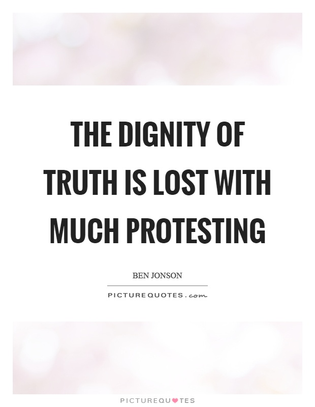 The dignity of truth is lost with much protesting Picture Quote #1