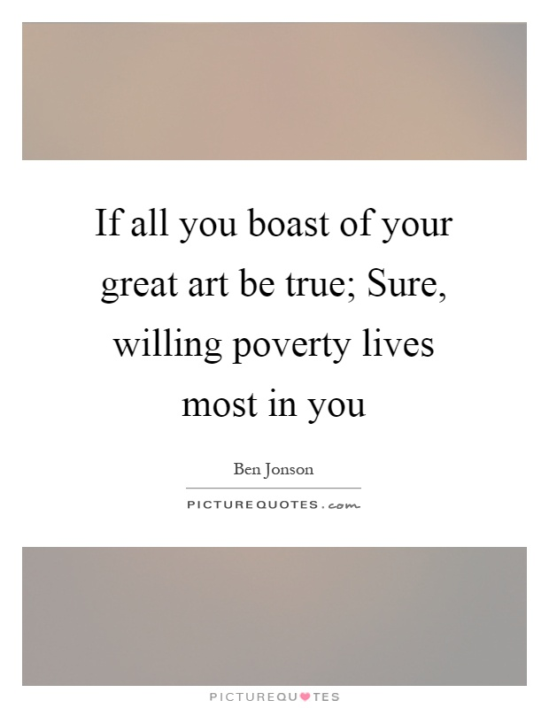 If all you boast of your great art be true; Sure, willing poverty lives most in you Picture Quote #1