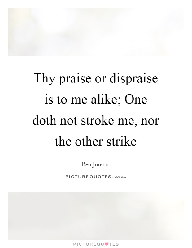 Thy praise or dispraise is to me alike; One doth not stroke me, nor the other strike Picture Quote #1