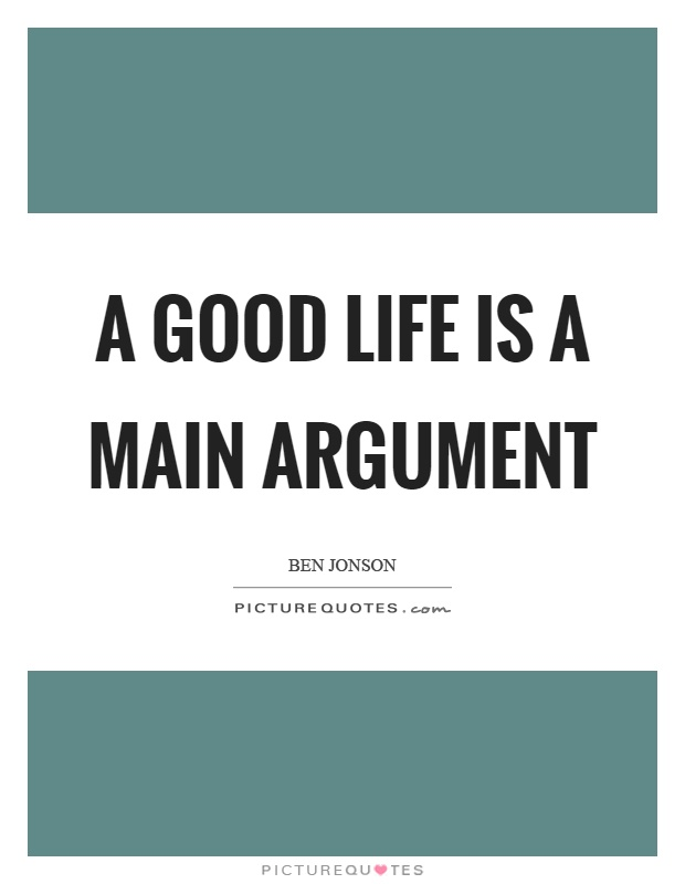 A good life is a main argument Picture Quote #1