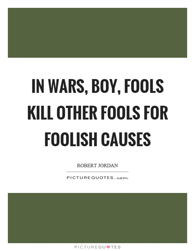 In wars, boy, fools kill other fools for foolish causes Picture Quote #1