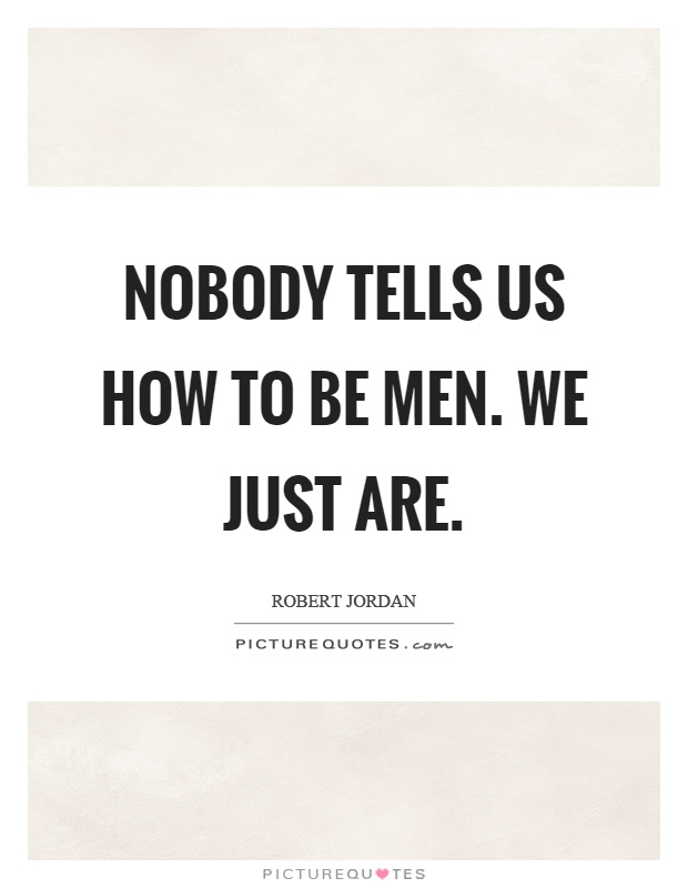 Nobody tells us how to be men. We just are Picture Quote #1