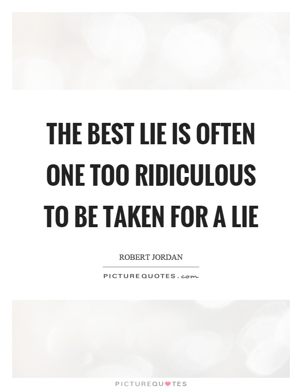 The best lie is often one too ridiculous to be taken for a lie Picture Quote #1