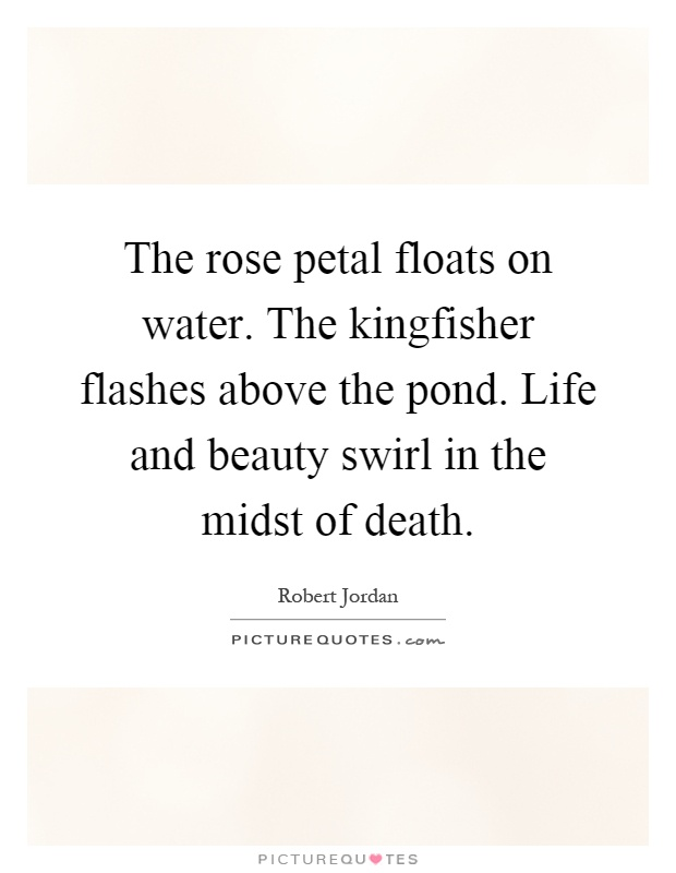 The rose petal floats on water. The kingfisher flashes above the pond. Life and beauty swirl in the midst of death Picture Quote #1
