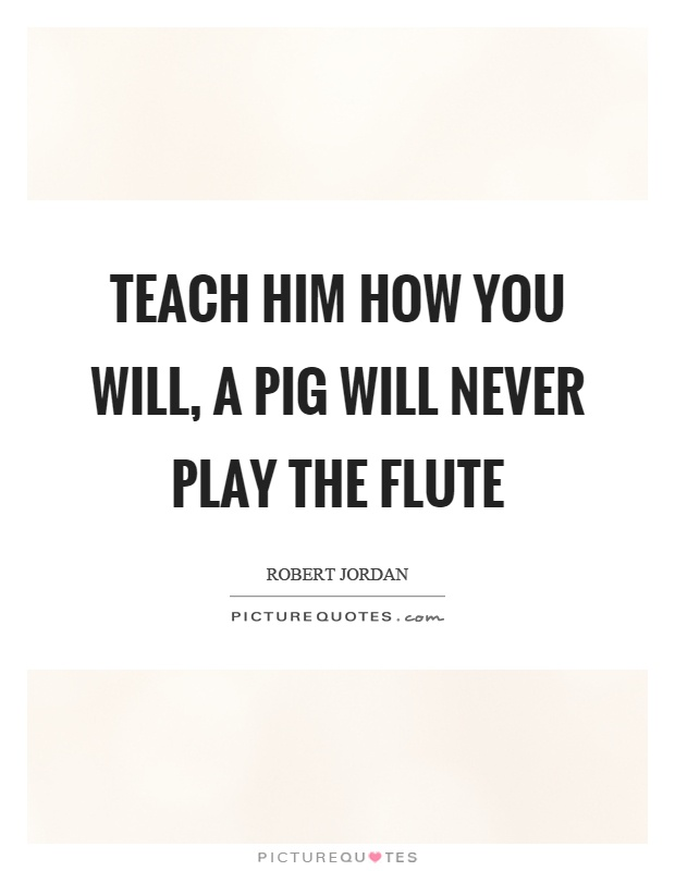 Teach him how you will, a pig will never play the flute Picture Quote #1