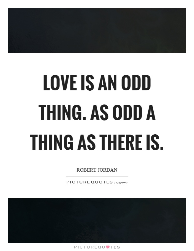 Love is an odd thing. As odd a thing as there is Picture Quote #1