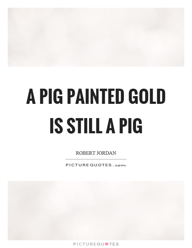 A pig painted gold is still a pig Picture Quote #1