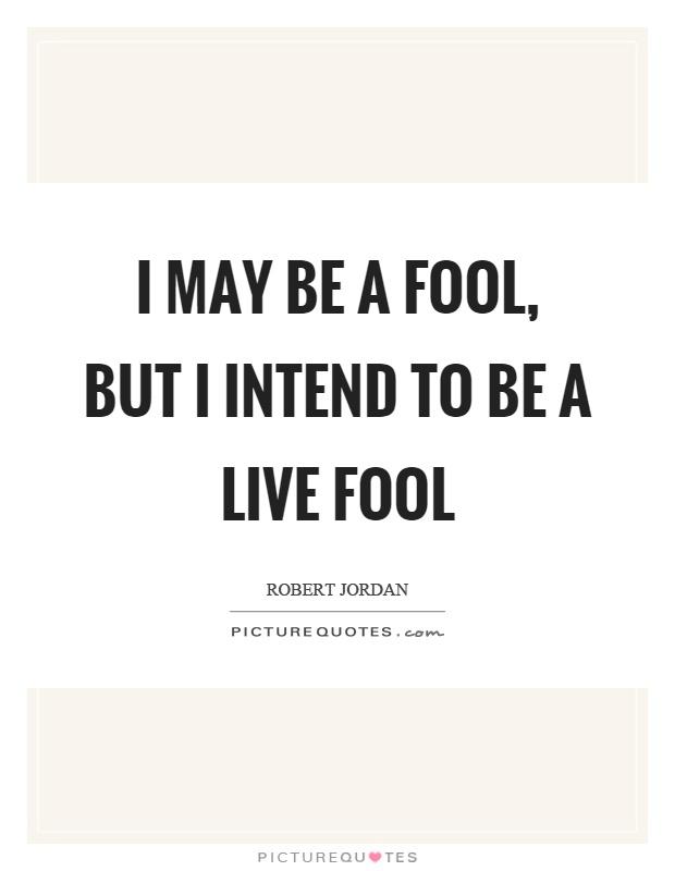 I may be a fool, but I intend to be a live fool Picture Quote #1