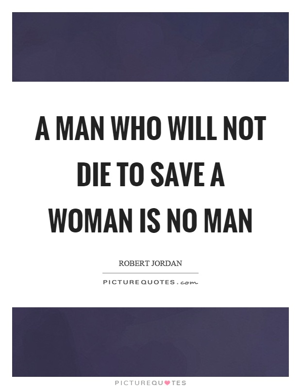 A man who will not die to save a woman is no man Picture Quote #1