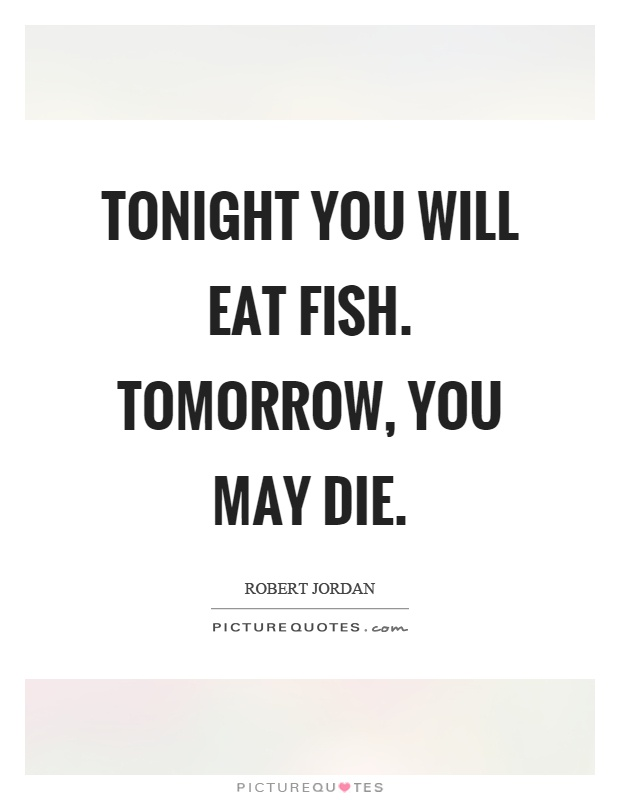 Tonight you will eat fish. Tomorrow, you may die Picture Quote #1