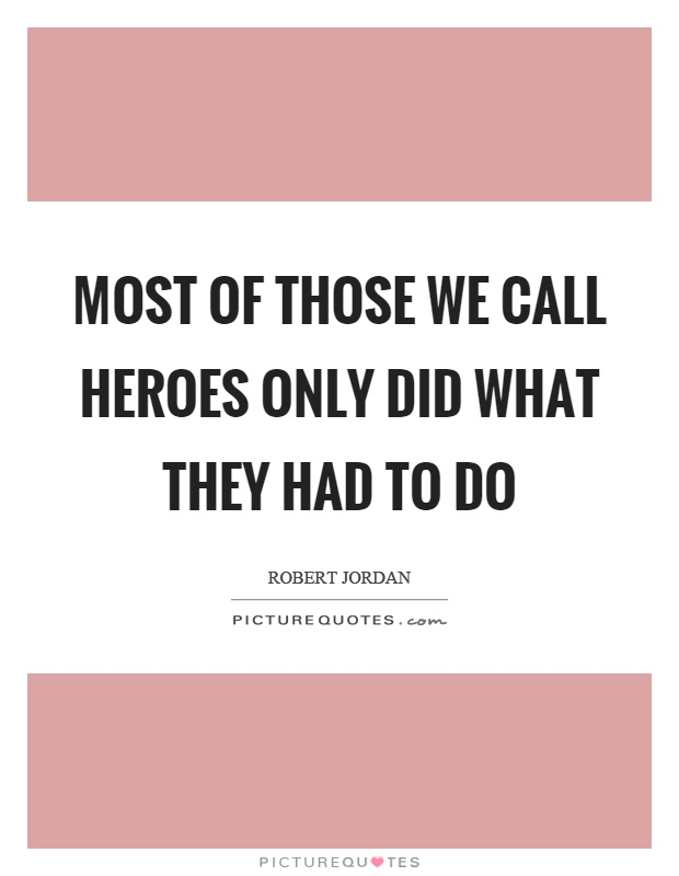 Most of those we call heroes only did what they had to do Picture Quote #1