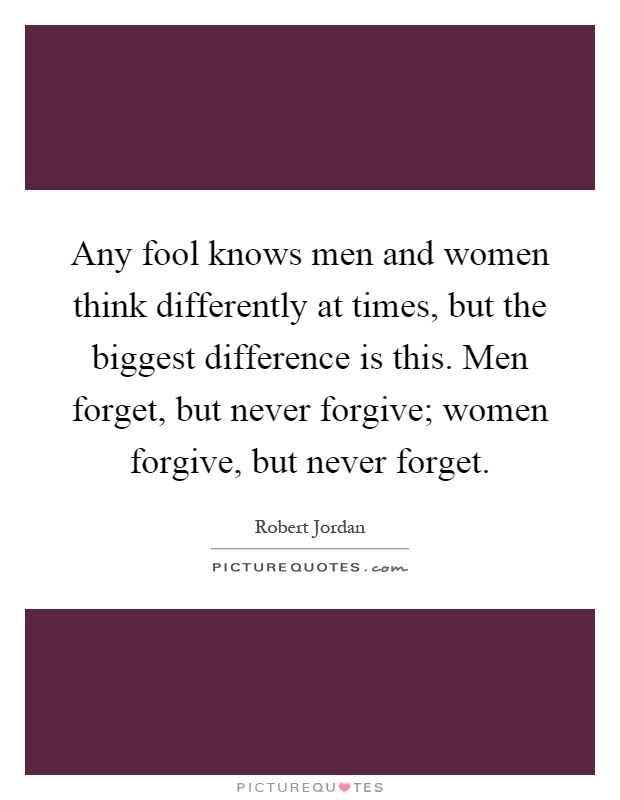 Any fool knows men and women think differently at times, but the biggest difference is this. Men forget, but never forgive; women forgive, but never forget Picture Quote #1