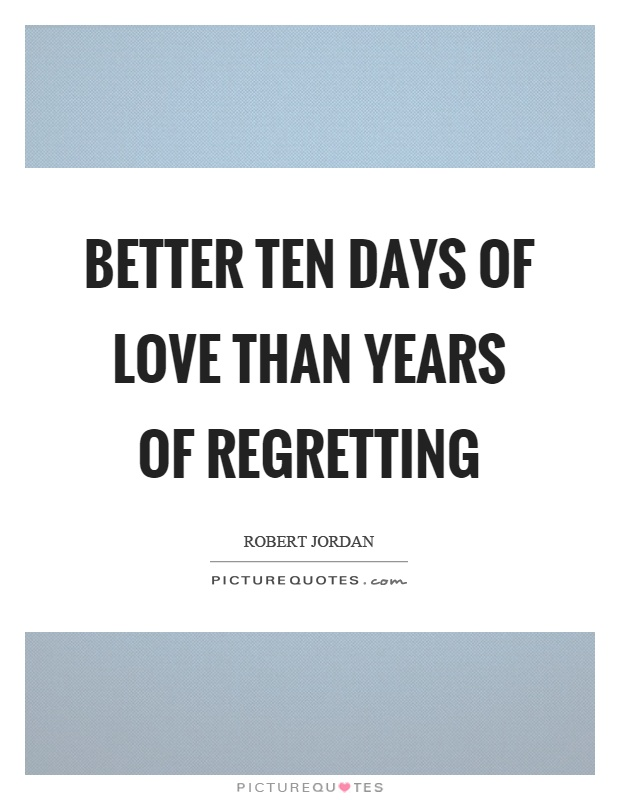 Better ten days of love than years of regretting Picture Quote #1