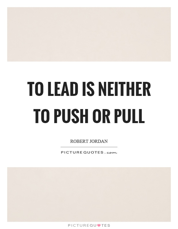 To lead is neither to push or pull Picture Quote #1