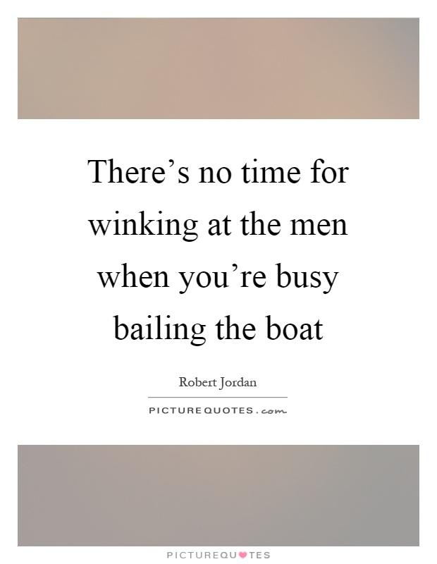 There's no time for winking at the men when you're busy bailing the boat Picture Quote #1