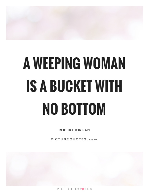 A weeping woman is a bucket with no bottom Picture Quote #1