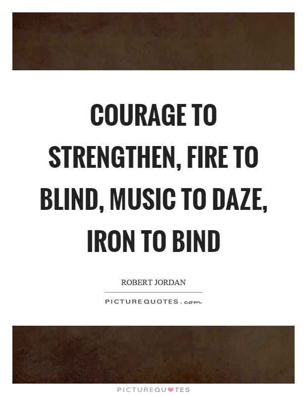 Courage to strengthen, fire to blind, music to daze, iron to bind Picture Quote #1
