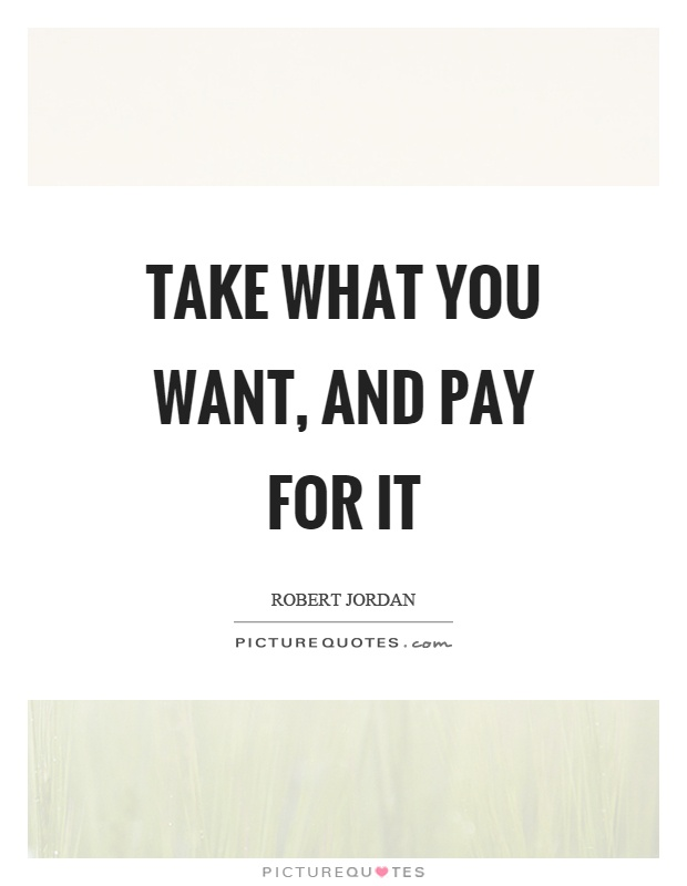 Take what you want, and pay for it Picture Quote #1