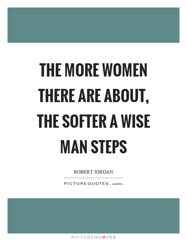 The more women there are about, the softer a wise man steps Picture Quote #1