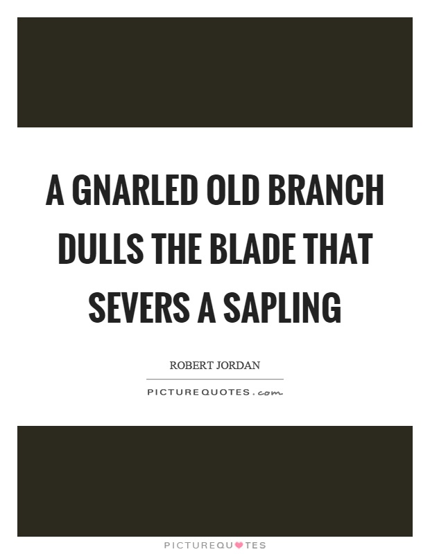 A gnarled old branch dulls the blade that severs a sapling Picture Quote #1
