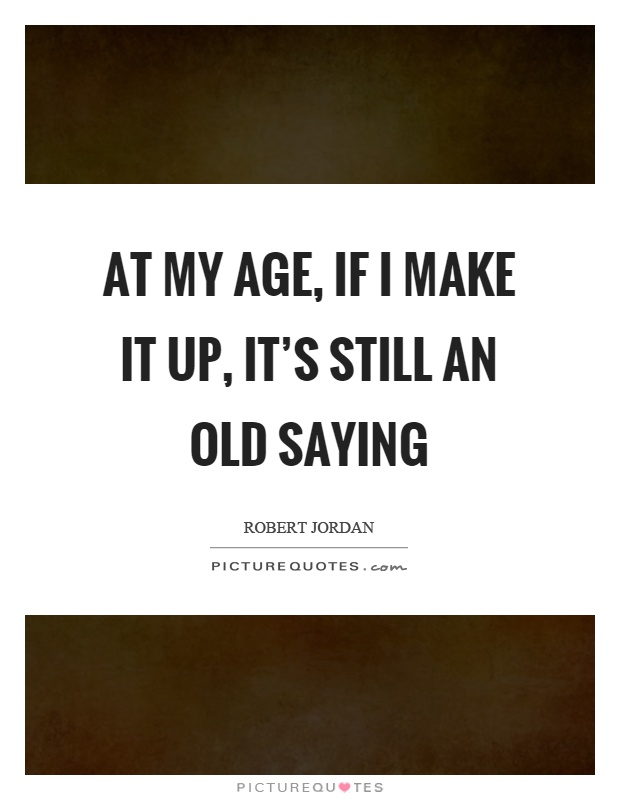 At my age, if I make it up, it's still an old saying Picture Quote #1