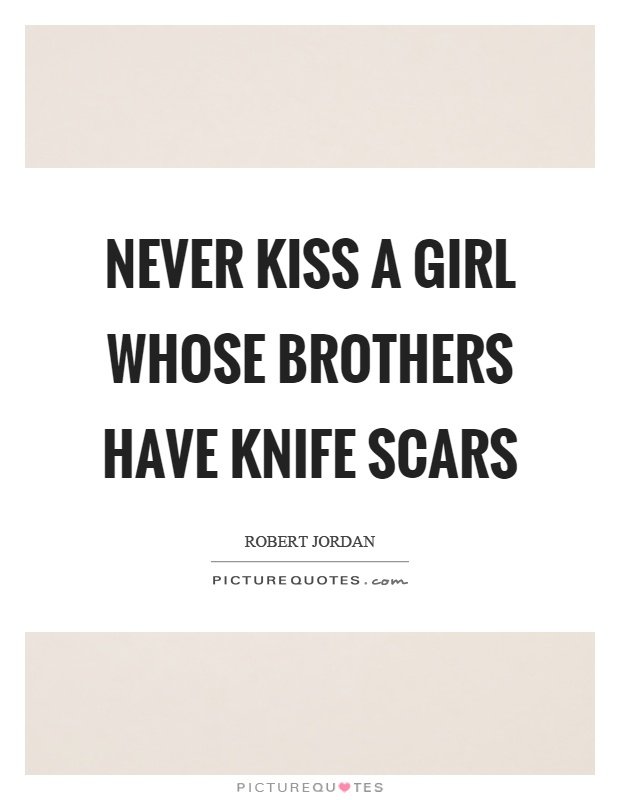 Never kiss a girl whose brothers have knife scars Picture Quote #1