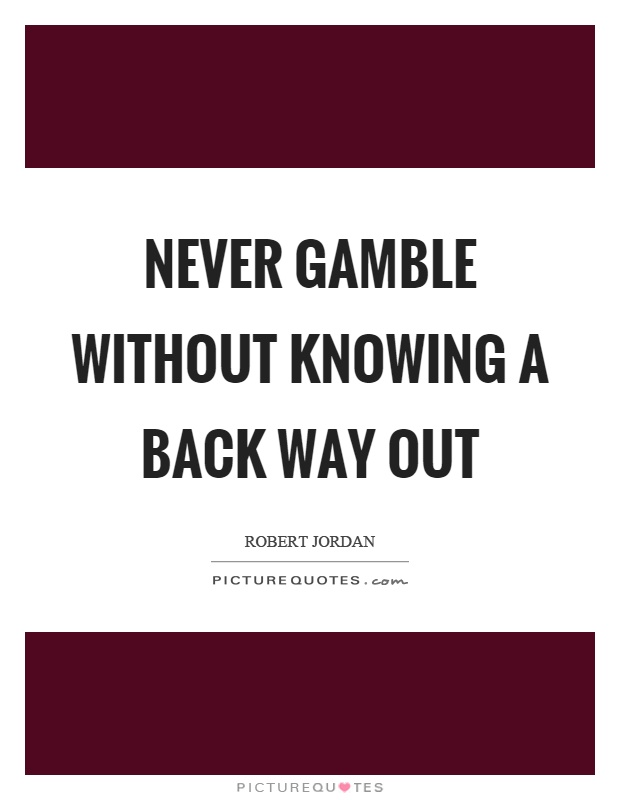 Never gamble without knowing a back way out Picture Quote #1