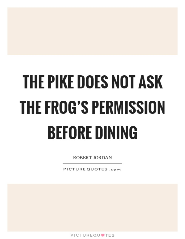 The pike does not ask the frog's permission before dining Picture Quote #1