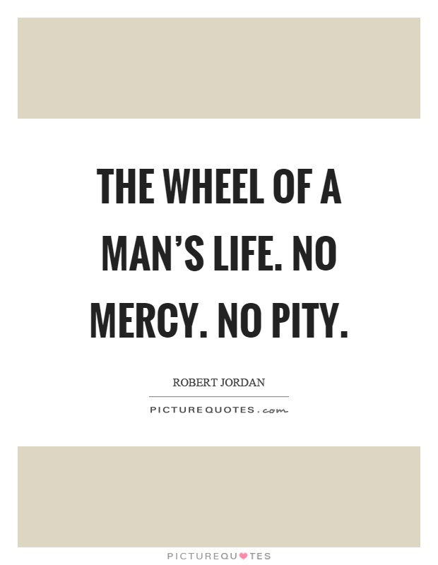 The wheel of a man's life. No mercy. No pity Picture Quote #1