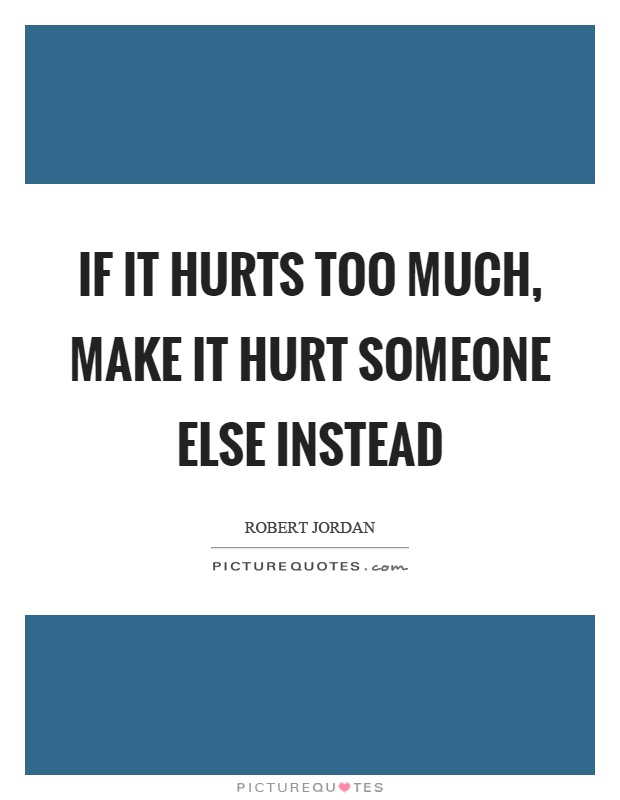 If it hurts too much, make it hurt someone else instead Picture Quote #1