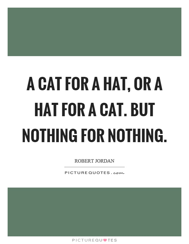 A cat for a hat, or a hat for a cat. But nothing for nothing Picture Quote #1