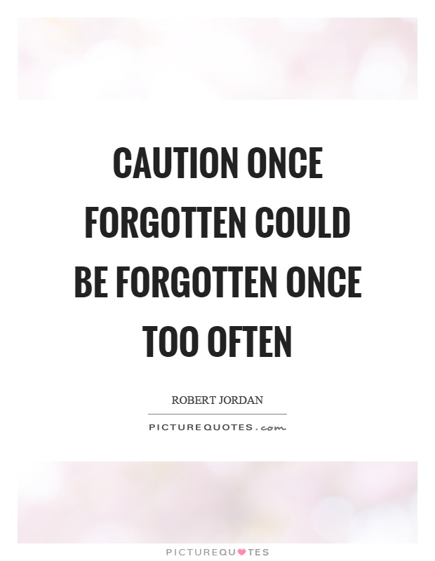 Caution once forgotten could be forgotten once too often Picture Quote #1