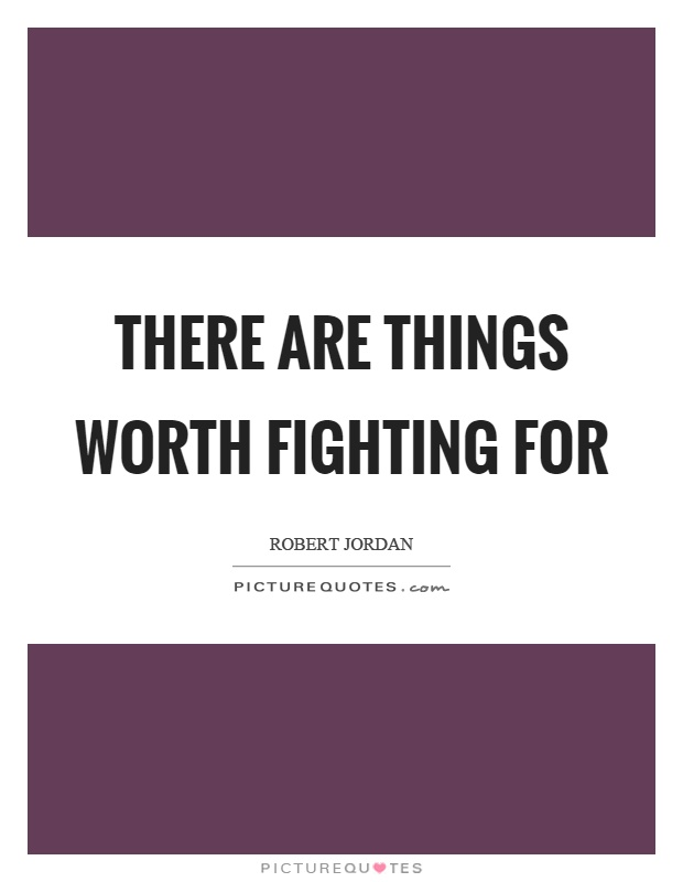 There are things worth fighting for Picture Quote #1