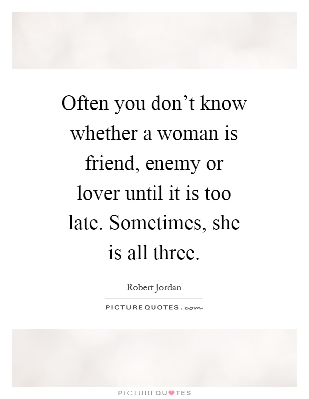 Quotes Friends You Dont See Often : Often you don t know whether a woman is friend enemy or
