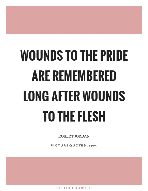 Wounds to the pride are remembered long after wounds to the flesh Picture Quote #1
