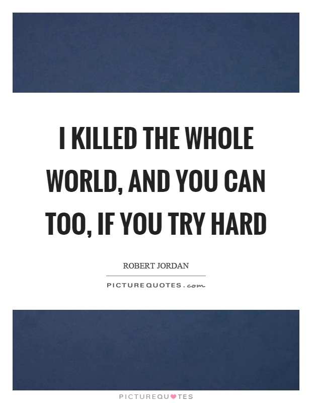 I killed the whole world, and you can too, if you try hard Picture Quote #1
